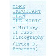 More Important Than the Music: A History of Jazz Discography by Epperson, Bruce D., 9780226067537