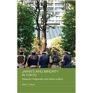 Japan's Ainu Minority in Tokyo: Diasporic Indigeneity and Urban Politics by Watson; Mark K., 9780415687539