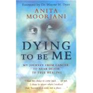 Dying to Be Me : My Journey from Cancer, to near Death, to True Healing by Moorjani, Anita, 9781401937539