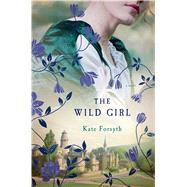 The Wild Girl A Novel by Forsyth, Kate, 9781250047540