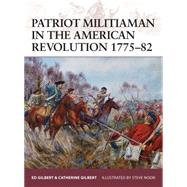 Patriot Militiaman in the American Revolution 1775–82 by Gilbert, Ed; Gilbert, Catherine; Noon, Steve, 9781472807540