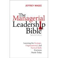 The Managerial Leadership Bible Learning the Strategic, Organizational, and Tactical Skills Everyone Needs Today by Magee, Jeffrey, 9780134097541