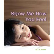 Show Me How You Feel by Barnes, J. A., 9781595727541