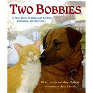 Two Bobbies A True Story of Hurricane Katrina, Friendship, and Survival by Larson, Kirby; Nethery, Mary; Cassels, Jean, 9780802797544
