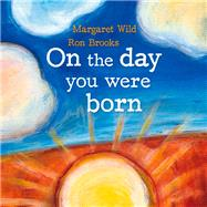 On the Day You Were Born by Wild, Margaret; Brooks, Ron, 9781741147544