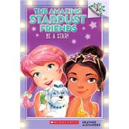 Be a Star!: A Branches Book (The Amazing Stardust Friends #2) by Alexander, Heather; Le Feyer, Diane, 9780545757546