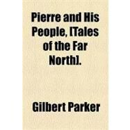 Pierre and His People, [Tales of the Far North] by Parker, Gilbert, 9781153677547