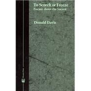 To Scorch or Freeze : Poems about the Sacred by Davie, Donald, 9780226137551