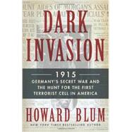 Dark Invasion: 1915: Germany's Secret War and the Hunt for the First Terrorist Cell in America by Blum, Howard, 9780062307552