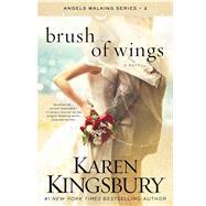 Brush of Wings A Novel by Kingsbury, Karen, 9781451687552