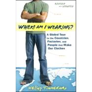 Where Am I Wearing? : A Global Tour to the Countries, Factories, and People That Make Our Clothes by Timmerman, Kelsey, 9781118277553