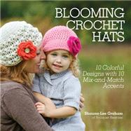 Blooming Crochet Hats: 10 Crochet Designs With 10 Mix-and-Match Accents by Graham, Shauna-lee, 9781440237553