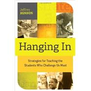 Hanging In: Strategies for Teaching the Students Who Challenge Us Most by Jeffrey Benson, 9781416617556