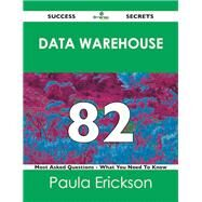 Data Warehouse 82 Success Secrets: 82 Most Asked Questions on Data Warehouse by Erickson, Paula, 9781488517556