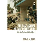 The Case Against Military Intervention: Why We Do It and Why It Fails by Snow; Donald M., 9780765647559
