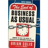 The End of Business As Usual Rewire the Way You Work to Succeed in the Consumer Revolution by Solis, Brian, 9781118077559