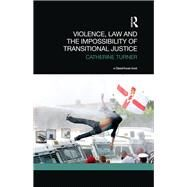 Violence, Law and the Impossibility of Transitional Justice by Turner; Catherine, 9781138907560