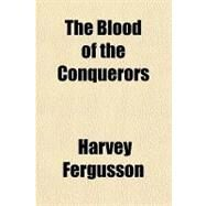 The Blood of the Conquerors by Fergusson, Harvey, 9781153757560