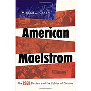 American Maelstrom The 1968 Election and the Politics of Division by Cohen, Michael A., 9780199777563