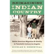 Reimagining Indian Country: Native American Migration and Identity in Twentieth-century Los Angeles by Rosenthal, Nicolas G., 9781469617565