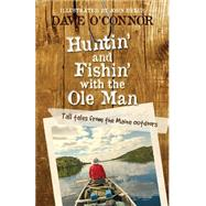 Huntin' and Fishin' With the Ole Man: Tall Tales from the Maine Outdoors by O'connor, Dave, 9781939017567