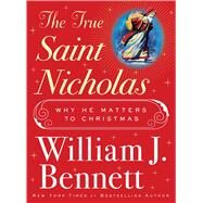 The True Saint Nicholas by Bennett, William J., 9781982107567