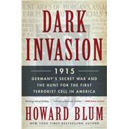 Dark Invasion: 1915: Germany's Secret War and the Hunt for the First Terrorist Cell in America by Blum, Howard, 9780062307569