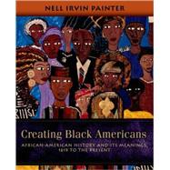 Creating Black Americans African-American History and Its Meanings, 1619 to the Present by Painter, Nell Irvin, 9780195137569