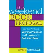 The Weekend Book Proposal: How to Write a Winning Proposal in 48 Hours and Sell Your Book by Van Cleave, Ryan G., 9781599637570
