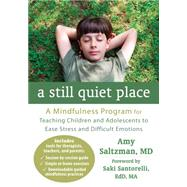 A Still Quiet Place: A Mindfulness Program for Teaching Children and Adolescents to Ease Stress and Difficult Emotions by Saltzman, Amy, M.D., 9781608827572
