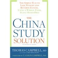 The China Study Solution The Simple Way to Lose Weight and Reverse Illness, Using a Whole-Food, Plant-Based Diet by Campbell, Thomas, MD, 9781623367572