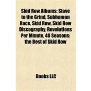 Skid Row Albums : Slave to the Grind, Subhuman Race, Skid Row, Skid Row Discography, Revolutions per Minute, 40 Seasons by , 9781157137573