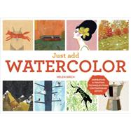 Just Add Watercolor: Inspiration & Painting Techniques from Contemporary Artists by Birch, Helen, 9781607747574