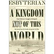A Kingdom Not of This World: Stuart Robinson's Struggle to Distinguish the Sacred from the Secular During the Civil War by Graham, Preston D., 9780865547575