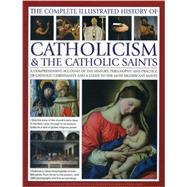 The Complete Illustrated History of Catholicism & the Catholic Saints: A Comprehensive Account of the History, Philosophy and Practice of Catholic Christianity and a Guide to the Most Significant Saints by Creighton-Jobe, Ronald; Paul, Tessa; Budzik, Mary Frances; Kerrigan, Michael; Phillips, Charles, 9780857237576