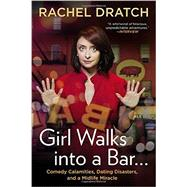 Girl Walks into a Bar . . . Comedy Calamities, Dating Disasters, and a Midlife Miracle by Dratch, Rachel, 9781592407576