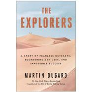 The Explorers A Story of Fearless Outcasts, Blundering Geniuses, and Impossible Success by Dugard, Martin, 9781451677577