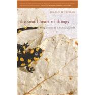 The Small Heart of Things: Being at Home in a Beckoning World by Hoffman, Julian, 9780820347578