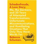 Schadenfreude, A Love Story Me, the Germans, and 20 Years of Attempted Transformations, Unfortunate Miscommunications, and Humiliating Situations That Only They Have Words For by Schuman, Rebecca, 9781250077578