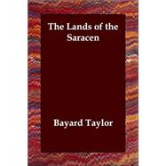 The Lands of the Saracen by Taylor, Bayard, 9781406807578