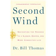 Second Wind Navigating the Passage to a Slower, Deeper, and More Connected Life by Thomas, Dr. Bill, 9781451667578