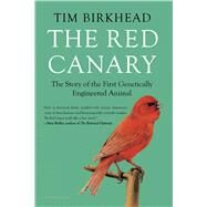 The Red Canary The Story of the First Genetically Engineered Animal by Birkhead, Tim, 9781620407578