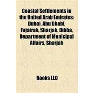Coastal Settlements in the United Arab Emirates : Dubai, Abu Dhabi, Fujairah, Sharjah, Dibba, Department of Municipal Affairs, Ajman by , 9781155337579