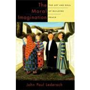 The Moral Imagination The Art and Soul of Building Peace by Lederach, John Paul, 9780199747580