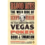 Blood Aces The Wild Ride of Benny Binion, the Texas Gangster Who Created Vegas Poker by Swanson, Doug, 9780143127581