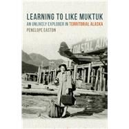 Learning to Like Muktuk: An Unlikely Explorer in Territorial Alaska by Easton, Penelope S., 9780870717581