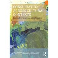 Consultation Across Cultural Contexts: Consultee-Centered Case Studies by HALSELL MIRANDA; ANTOINETTE, 9781138797581