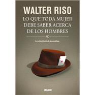 Lo que toda mujer debe saber acerca de los hombres /What Every Woman Should Know About Men by Riso, Walter, 9786077357582