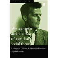 Wittgenstein and the Idea of a Critical Social Theory: A Critique of Giddens, Habermas and Bhaskar by Pleasants,Nigel, 9780415757584