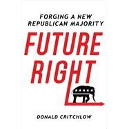 Future Right Forging a New Republican Majority by Critchlow, Donald T., 9781250087584